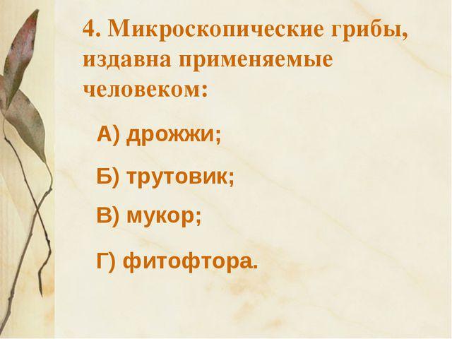 А) дрожжи; 4. Микроскопические грибы, издавна применяемые человеком: Б) труто...