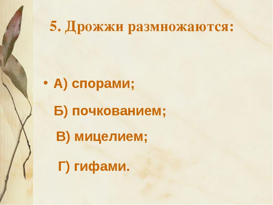 5. Дрожжи размножаются: А) спорами; Б) почкованием; В) мицелием; Г) гифами.