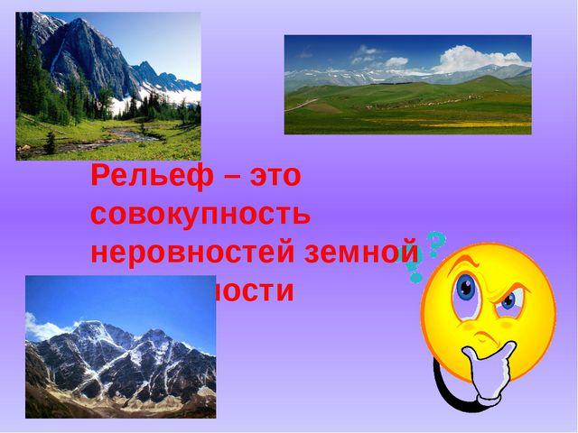 Рельеф – это совокупность неровностей земной поверхности
