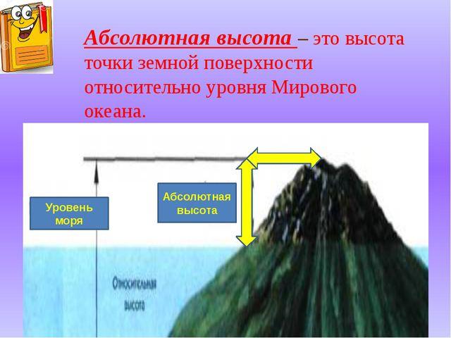 Абсолютная высота – это высота точки земной поверхности относительно уровня М...