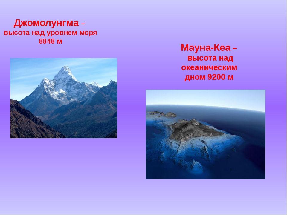 Джомолунгма – высота над уровнем моря 8848 м Мауна-Кеа – высота над океаничес...