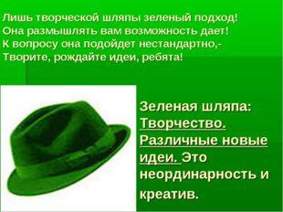 Зеленая шляпа: Творчество. Различные новые идеи. Это неординарность и креатив