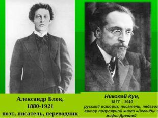 Александр Блок, 1880-1921 поэт, писатель, переводчик Николай Кун, 1877 – 1940