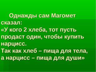 Однажды сам Магомет сказал: «У кого 2 хлеба, тот пусть продаст один, чтобы к