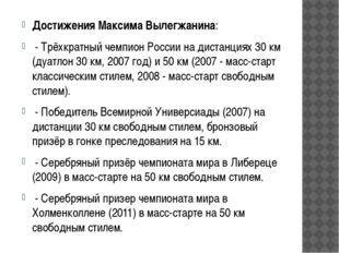 Достижения Максима Вылегжанина: - Трёхкратный чемпион России на дистанциях 30