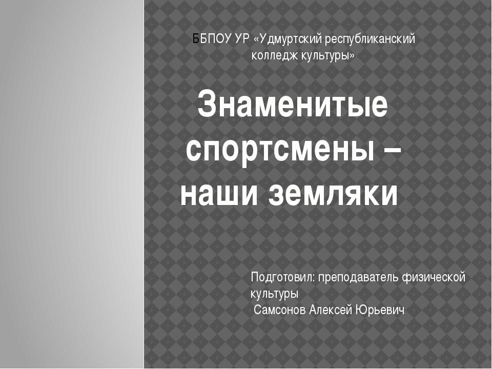 Знаменитые спортсмены – наши земляки ББПОУ УР «Удмуртский республиканский кол...