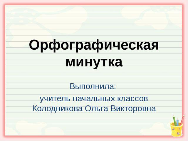 Орфографическая минутка Выполнила: учитель начальных классов Колодникова Ольг...