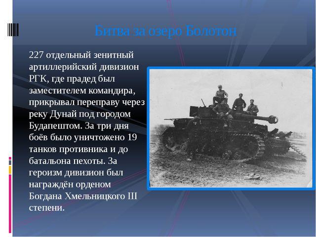227 отдельный зенитный артиллерийский дивизион РГК, где прадед был заместител...