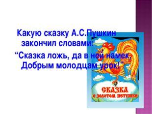 "Какую сказку А.С.Пушкин закончил словами: ""Сказка ложь, да в ней намек, Добр"
