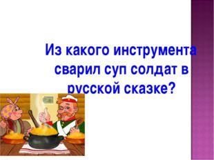 Из какого инструмента сварил суп солдат в русской сказке?