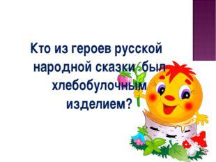 Кто из героев русской народной сказки был хлебобулочным изделием?