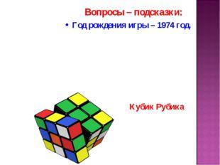 Вопросы – подсказки: Год рождения игры – 1974 год. Кубик Рубика