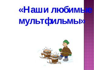 «Наши любимые мультфильмы»