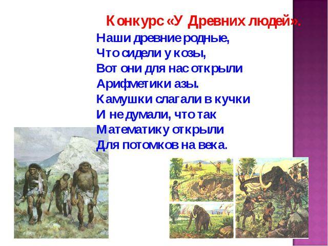 Конкурс «У Древних людей». Наши древние родные, Что сидели у козы, Вот они дл...