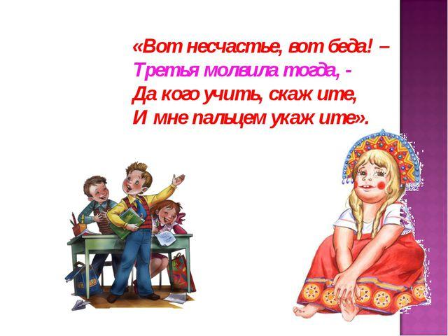 «Вот несчастье, вот беда! – Третья молвила тогда, - Да кого учить, скажите, И...