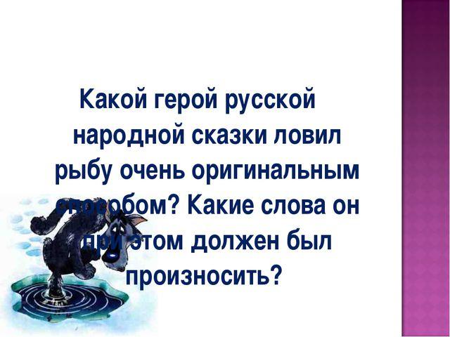 Какой герой русской народной сказки ловил рыбу очень оригинальным способом? К...