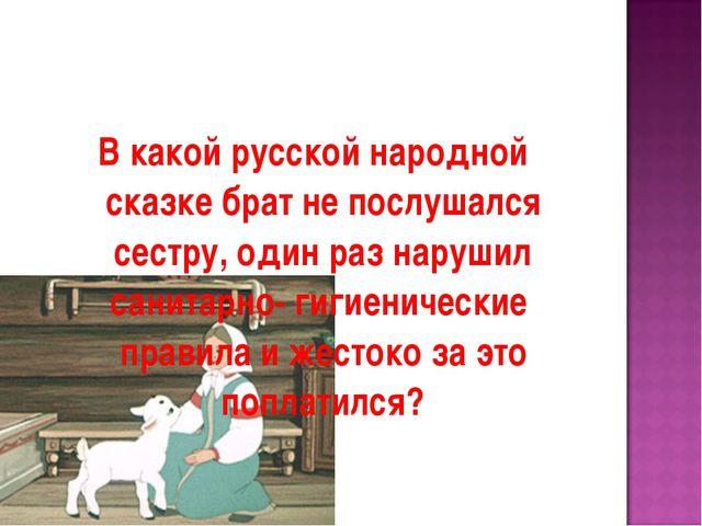 В какой русской народной сказке брат не послушался сестру, один раз нарушил с...