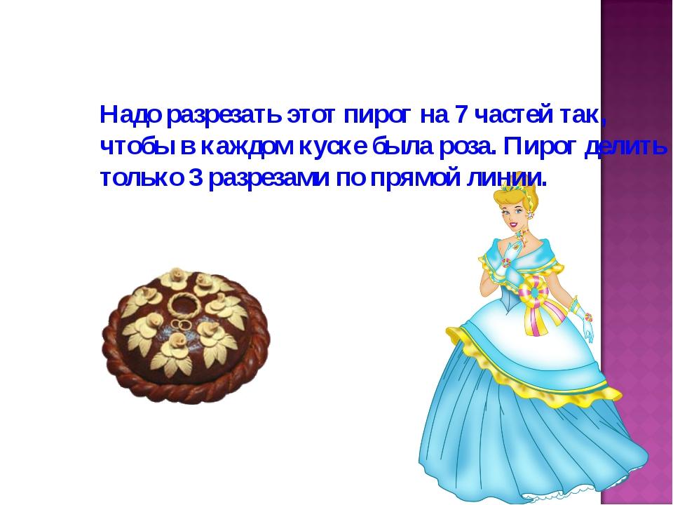 Надо разрезать этот пирог на 7 частей так, чтобы в каждом куске была роза. Пи...