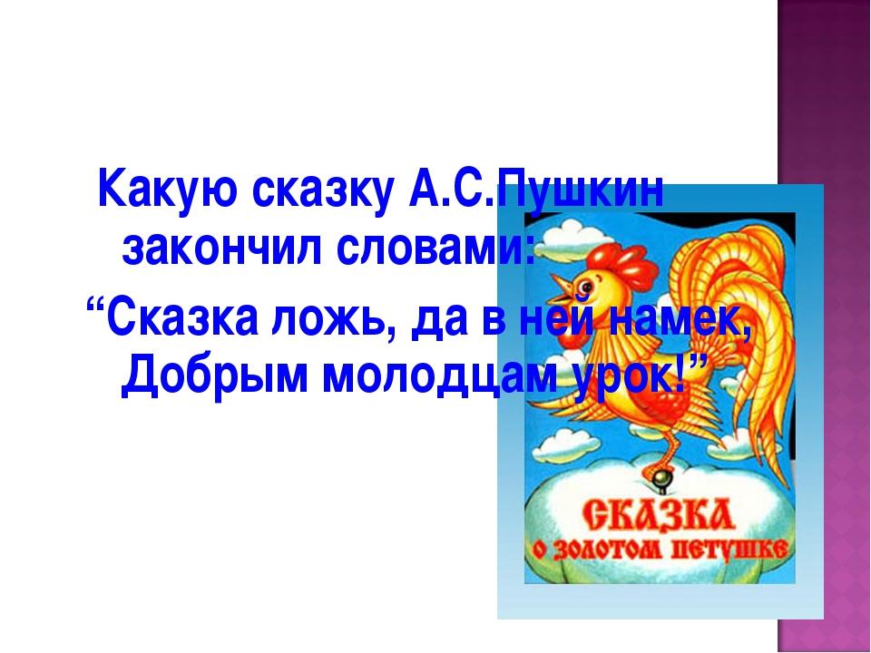 "Какую сказку А.С.Пушкин закончил словами: ""Сказка ложь, да в ней намек, Добр..."