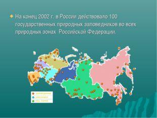 На конец 2002 г. в России действовало 100 государственных природных заповедни