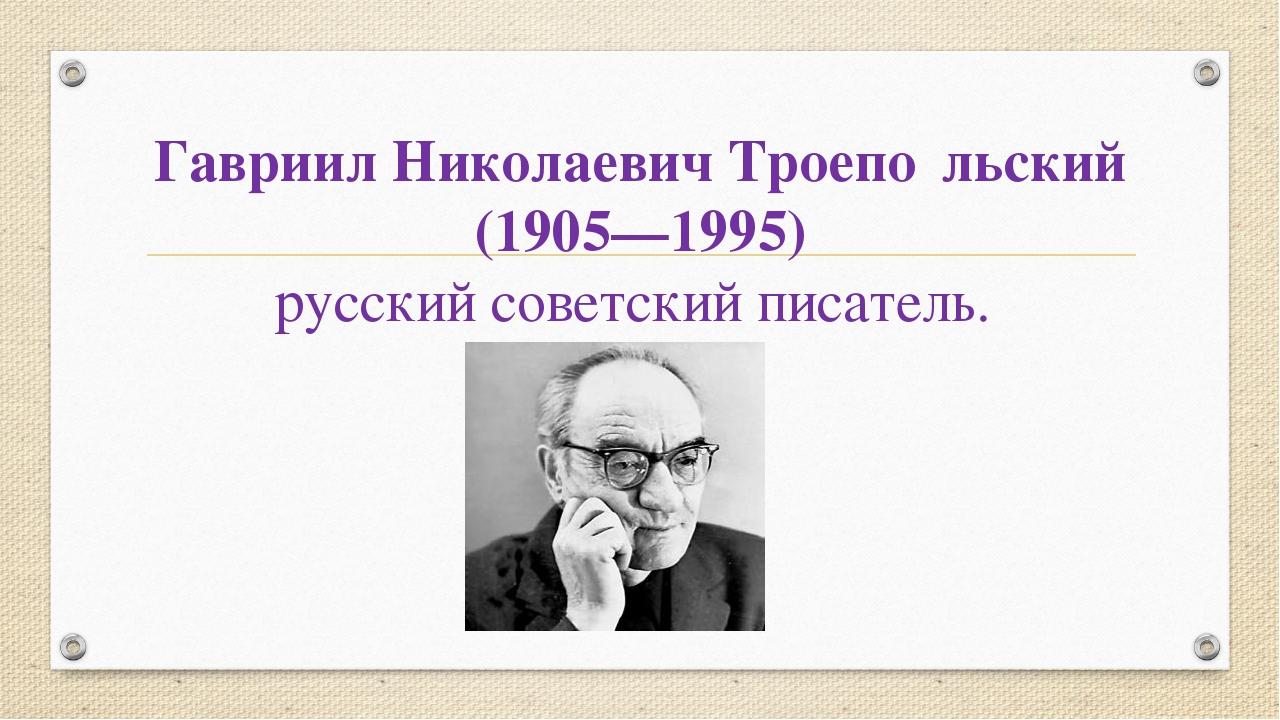 Гавриил Николаевич Троепо́льский (1905—1995) русский советский писатель.