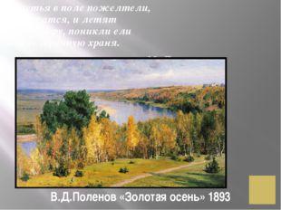 В.Д.Поленов «Золотая осень» 1893 Листья в поле пожелтели, И кружатся, и летят