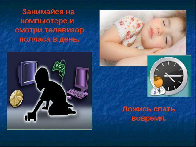 Занимайся на компьютере и смотри телевизор полчаса в день. Ложись спать вовре...