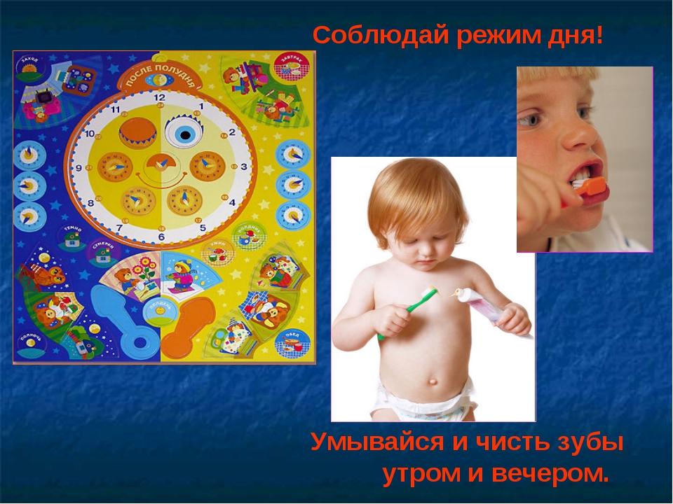 Соблюдай режим дня! Умывайся и чисть зубы утром и вечером.
