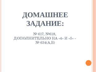 ДОМАШНЕЕ ЗАДАНИЕ: № 617, №618, ДОПОЛНИТЕЛЬНО НА «4» И «5» - № 634(А,Б)