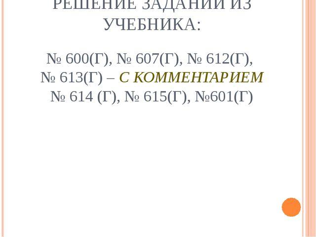 РЕШЕНИЕ ЗАДАНИЙ ИЗ УЧЕБНИКА: № 600(Г), № 607(Г), № 612(Г), № 613(Г) – С КОММЕ...