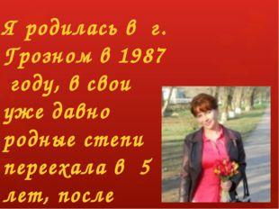 Я родилась в г. Грозном в 1987 году, в свои уже давно родные степи переехала
