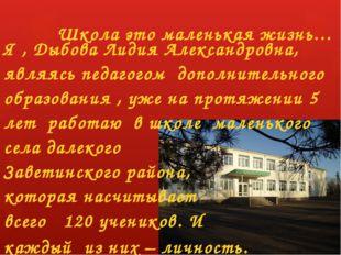 Школа это маленькая жизнь… Я , Дыбова Лидия Александровна, являясь педагогом
