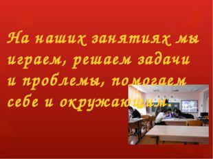 На наших занятиях мы играем, решаем задачи и проблемы, помогаем себе и окружа