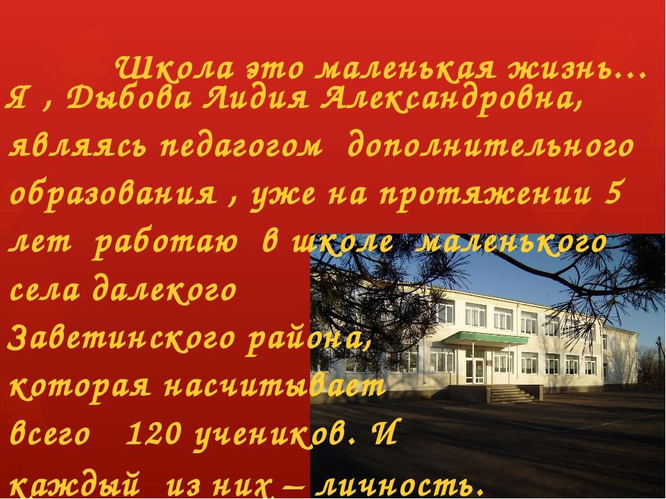 Школа это маленькая жизнь… Я , Дыбова Лидия Александровна, являясь педагогом...