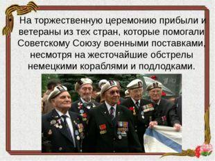 На торжественную церемонию прибыли и ветераны из тех стран, которые помогали