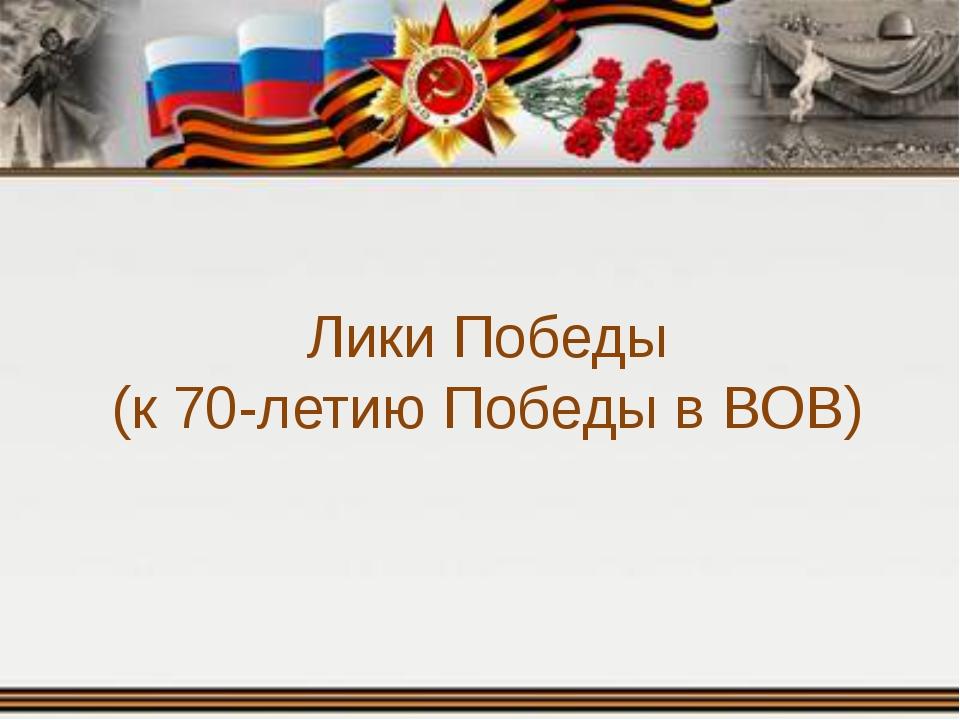 Лики Победы (к 70-летию Победы в ВОВ)