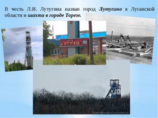 В честь Л.И. Лутугина назван город Лутугино в Луганской области и шахта в гор