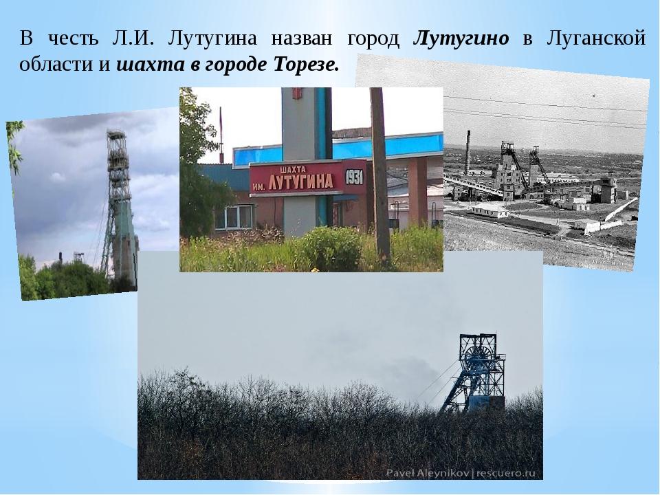 В честь Л.И. Лутугина назван город Лутугино в Луганской области и шахта в гор...