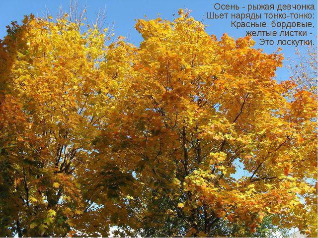 Осень - рыжая девчонка Шьет наряды тонко-тонко: Красные, бордовые, желтые ли...