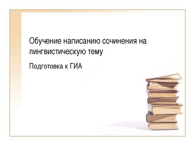 Обучение написанию сочинения на лингвистическую тему Подготовка к ГИА