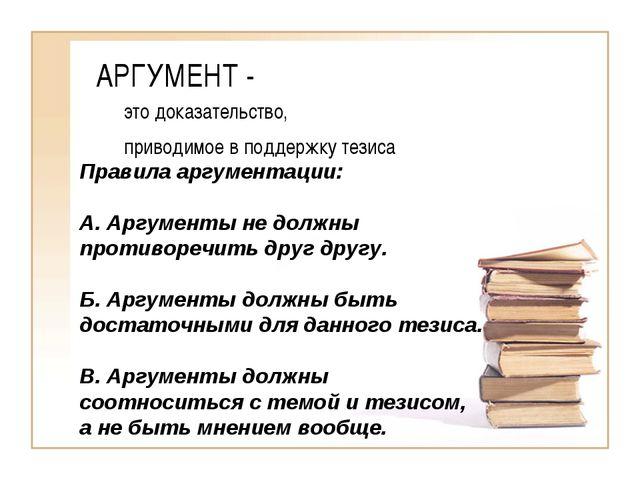 АРГУМЕНТ - это доказательство, приводимое в поддержку тезиса Правила аргумент...