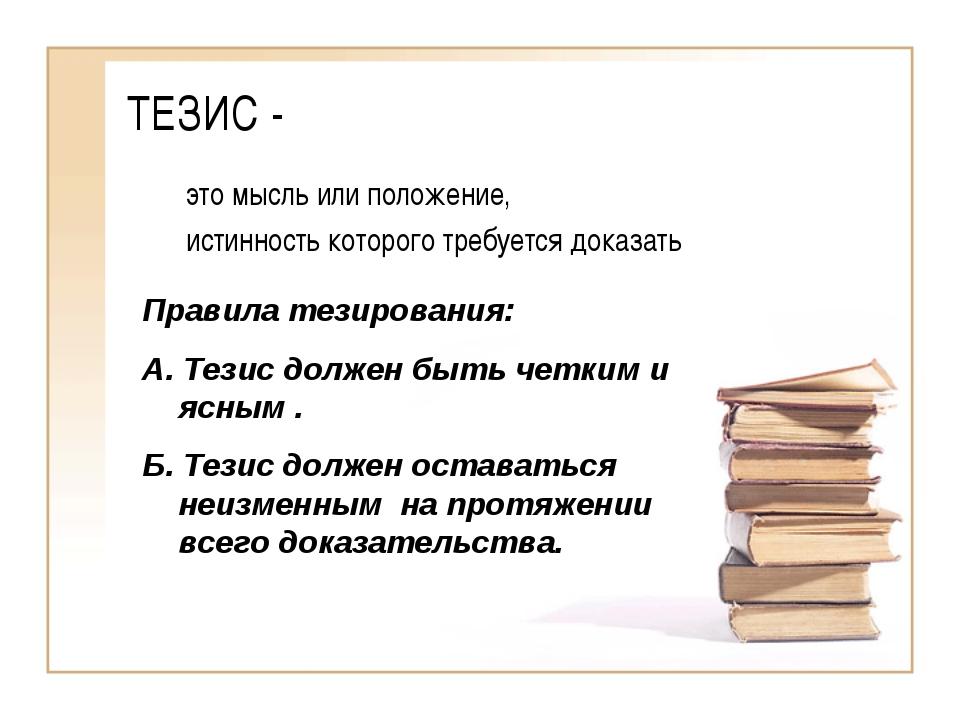 ТЕЗИС - это мысль или положение, истинность которого требуется доказать Прави...