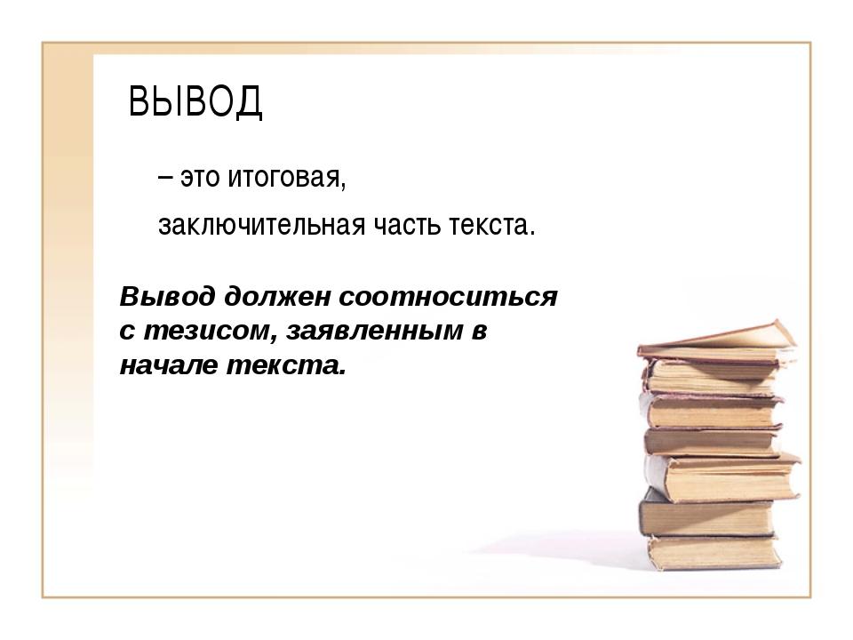 ВЫВОД – это итоговая, заключительная часть текста. Вывод должен соотноситься...