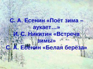 С. А. Есенин «Поёт зима – аукает…» И. С. Никитин «Встреча зимы» С. А. Есенин