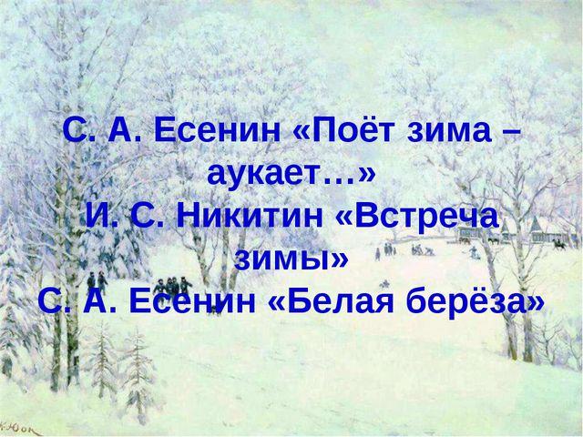 С. А. Есенин «Поёт зима – аукает…» И. С. Никитин «Встреча зимы» С. А. Есенин...