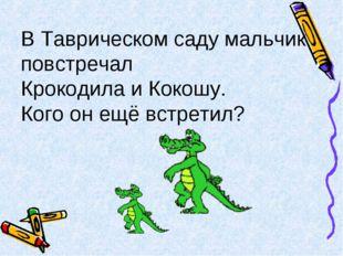В Таврическом саду мальчик повстречал Крокодила и Кокошу. Кого он ещё встретил?