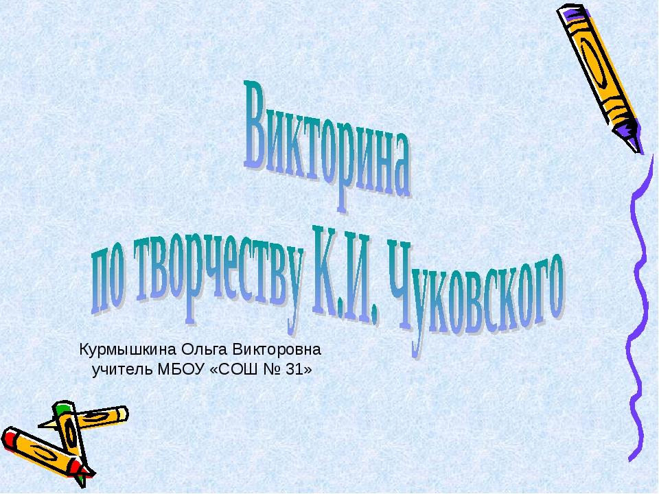 Курмышкина Ольга Викторовна учитель МБОУ «СОШ № 31»