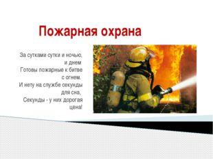 Пожарная охрана За сутками сутки и ночью, и днем Готовы пожарные к битве с ог
