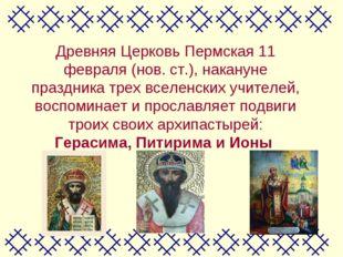 Древняя Церковь Пермская 11 февраля (нов. ст.), накануне праздника трех вселе