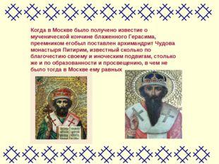 Когда в Москве было получено известие о мученической кончине блаженного Герас